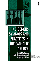 Indigenous symbols and practices in the Catholic Church : visual culture, missionization, and appropriation