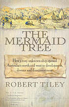 The Mermaid tree : how a tiny unknown ship opened Australia's north and west to development, dreams and disappointment