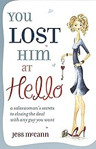 You lost him at hello : a saleswoman's secrets to closing the deal with any guy you want