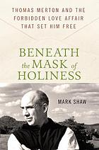 Beneath the mask of holiness : Thomas Merton and the forbidden love affair that set him free