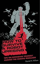 How to survive a robot uprising : tips on defending yourself against the coming rebellion