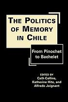 The politics of memory in Chile : from Pinochet to Bachelet
