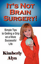 It's not brain surgery : simple tips to getting a grip on a more successful life