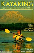 Kayaking Puget Sound, the San Juans, and Gulf Islands : 50 trips on the Northwest's inland waters