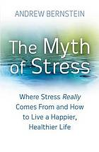 The myth of stress : where stress really comes from and how to live a happier, healthier life