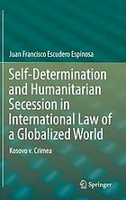 Self-determination and humanitarian secession in international law of a globalized world : Kosovo v. Crimea