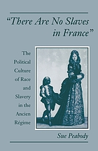 There are no slaves in France : the political culture of race and slavery in the Ancien Régime