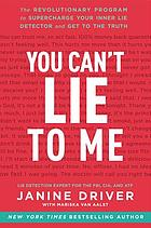You can't lie to me : the revolutionary program to supercharge your inner lie detector and get to the truth