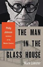 The man in the Glass House : Philip Johnson, architect of the modern century
