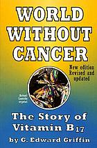 World without cancer : the story of vitamin B17