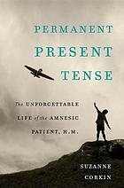 Permanent present tense : the unforgettable life of the amnesic patient, H.M.
