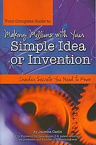 Your complete guide to making millions with your simple idea or invention : insider secrets you need to know