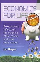 Economics for life : an economist reflects on the meaning of life, money and what really matters