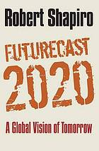 Futurecast 2020 : a global vision of tomorrow