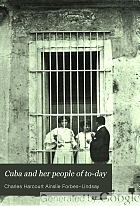 Cuba and her people of to-day : an account of the history and progress of the island previous to its independence ; a description of its physical features ; a study of its people ; and, in particular, an examination of its present political conditions, its industries, natural resources, and prospects ; together with information and suggestions designed to aid the prospective investor or settler