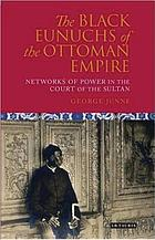 The black eunuchs of the Ottoman Empire : networks of power in the court of the sultan