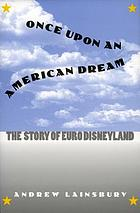 Once upon an American dream : the story of Euro Disneyland