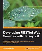 Developing RESTful web services with Jersey 2.0 : create RESTful web services smoothly using the robust Jersey 2.0 and JAX-RS APIs