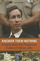 Answer them nothing : bringing down the polygamous empire of Warren Jeffs
