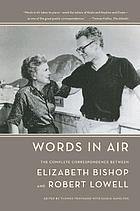 Words in air : the complete correspondence between Elizabeth Bishop and Robert Lowell