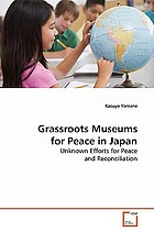 Grassroots museums for peace in Japan : unknown efforts for peace and reconciliation