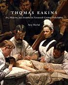 Thomas Eakins : art, medicine, and sexuality in nineteenth-century Philadelphia