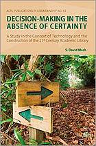Decision-making in the absence of certainty : a study in the context of technology and the construction of 21st century academic libraries