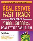 The real estate fast track : how to create a $5,000 to $50,000 per month real estate cash flow