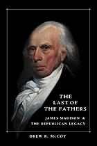 The last of the fathers : James Madison and the Republican legacy