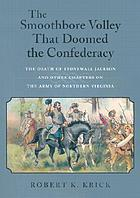 The smoothbore volley that doomed the Confederacy : the death of Stonewall Jackson and other chapters on the Army of Northern Virginia