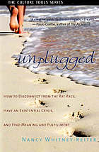 Unplugged : how to disconnect from the rat race, have an existential crisis, and find meaning and fulfillment