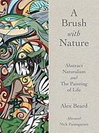 A brush with nature : abstract naturalism and the painting of life