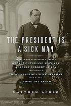 The president is a sick man : wherein the supposedly virtuous Grover Cleveland survives a secret surgery at sea and vilifies the courageous newspaperman who dared expose the truth