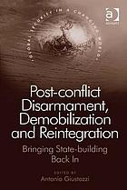 Post-conflict disarmament, demobilization and reintegration : bringing state-building back in