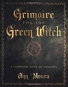 Grimoire for the green witch : a complete book of shadows