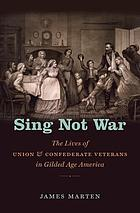 Sing Not War : the Lives of Union & Confederate Veterans in Gilded Age America