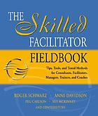 The skilled facilitator fieldbook : tips, tools, and tested methods for consultants, facilitators, managers, trainers, and coaches