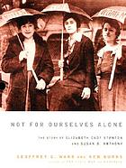Not for ourselves alone : the story of Elizabeth Cady Stanton and Susan B. Anthony : an illustrated history
