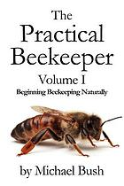 The practical beekeeper. Volume I, Beginning beekeeping naturally