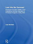 Lest we be damned : practical innovation and lived experience among Catholics in Protestant England, 1559-1642
