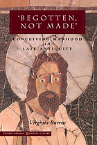 Begotten, not made : conceiving manhood in late antiquity