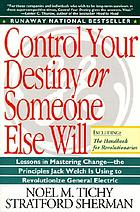 Control your destiny or someone else will : lessons in mastering change--from the principles Jack Welch is using to revolutionize GE