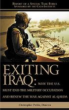 Exiting Iraq : why the U.S. must end the military occupation and renew the war against Al Qaeda : report of a special task force