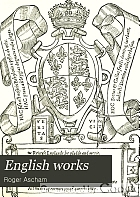 English works : Toxophilus ; Report of the affaires and state of Germany ; The scholemaster