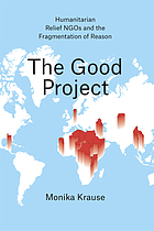 The good project : humanitarian relief NGOs and the fragmentation of reason