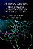 Grain boundaries : their character, characterisation and influence on properties : proceedings of a workshop held at Birmingham University, UK, 16-17 September 1999 to mark the 70th birthday of Professor R.E. Smallman