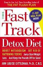 The fast track detox diet : boost metabolism, get rid of fattening toxins, jump-start weight loss, and keep the pounds off for good