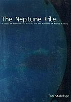 The Neptune file : a story of astronomical rivalry and the pioneers of planet hunting