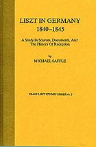 Liszt in Germany, 1840-1845 : a study in sources, documents, and the history of reception