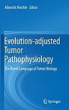 Evolution-adjusted tumor pathophysiology : the novel language of tumor biology